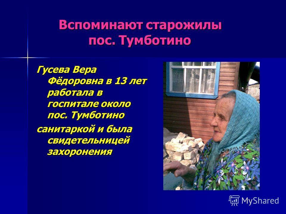 Вспоминают старожилы пос. Тумботино Вспоминают старожилы пос. Тумботино Гусева Вера Фёдоровна в 13 лет работала в госпитале около пос. Тумботино санитаркой и была свидетельницей захоронения