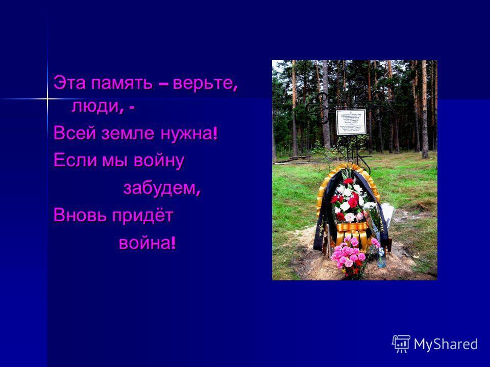 Эта память – верьте, люди, - Всей земле нужна ! Если мы войну забудем, забудем, Вновь придёт война ! война !