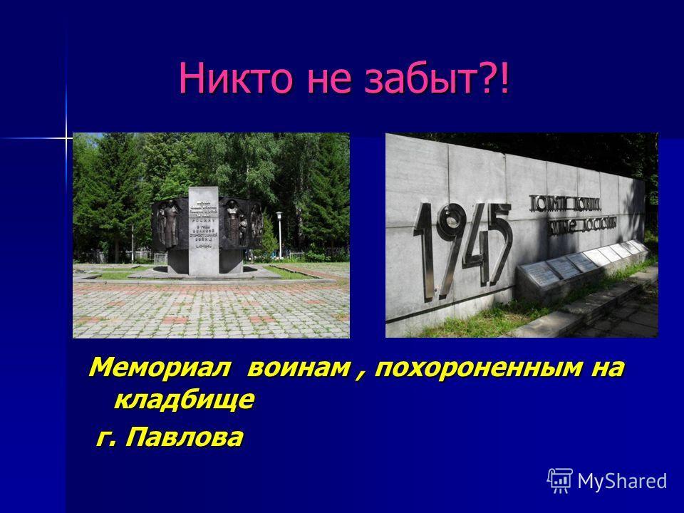 Никто не забыт?! Никто не забыт?! Мемориал воинам, похороненным на кладбище г. Павлова г. Павлова