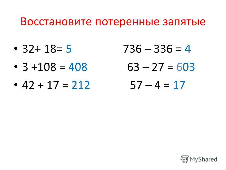 Восстановите потеренные запятые 32+ 18= 5 736 – 336 = 4 3 +108 = 408 63 – 27 = 603 42 + 17 = 212 57 – 4 = 17