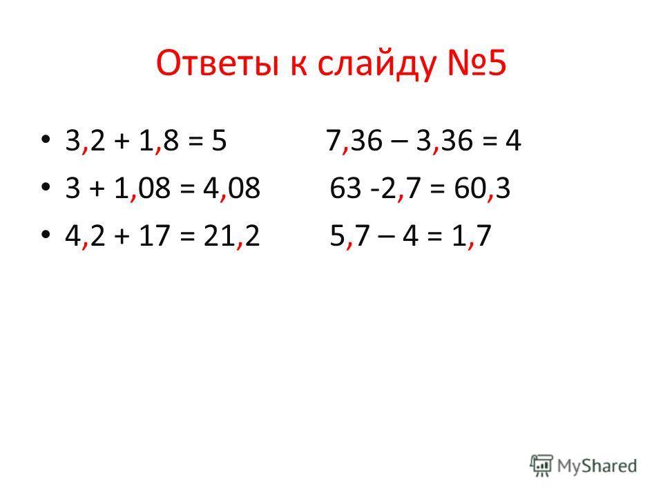 Ответы к слайду 5 3,2 + 1,8 = 5 7,36 – 3,36 = 4 3 + 1,08 = 4,08 63 -2,7 = 60,3 4,2 + 17 = 21,2 5,7 – 4 = 1,7