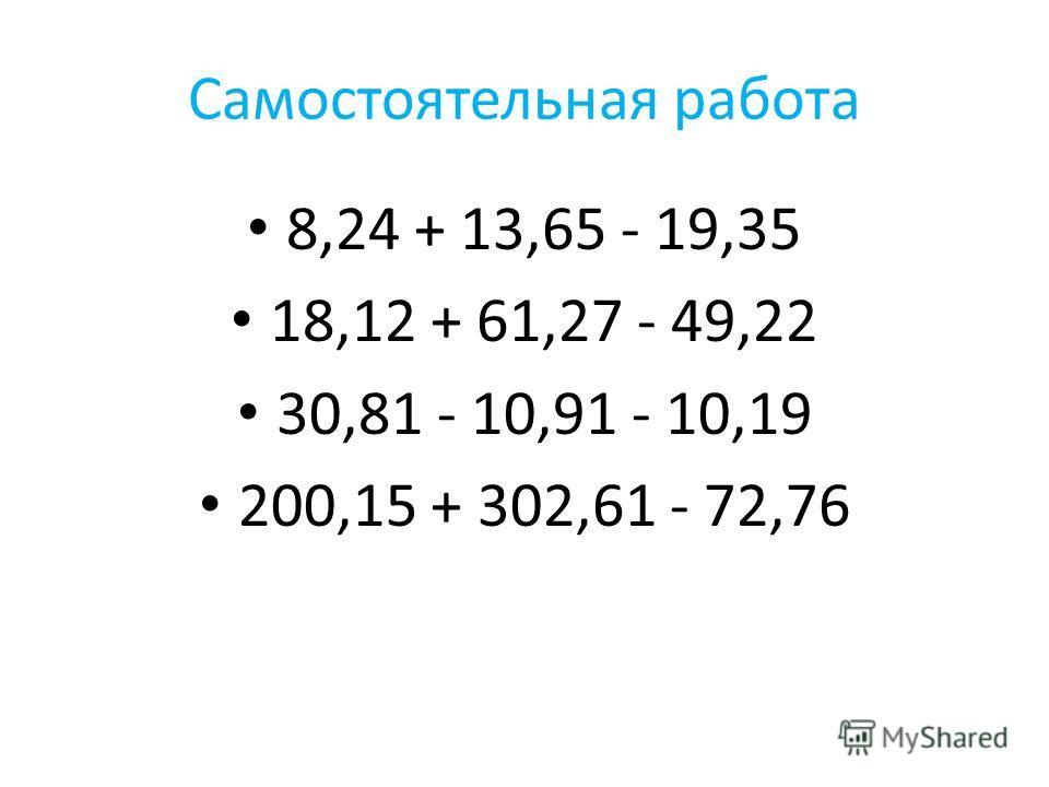 Самостоятельная работа 8,24 + 13,65 - 19,35 18,12 + 61,27 - 49,22 30,81 - 10,91 - 10,19 200,15 + 302,61 - 72,76
