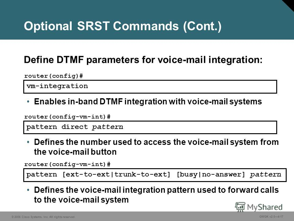 © 2006 Cisco Systems, Inc. All rights reserved. GWGK v2.04-17 vm-integration router(config)# Enables in-band DTMF integration with voice-mail systems pattern direct pattern router(config-vm-int)# Defines the number used to access the voice-mail syste