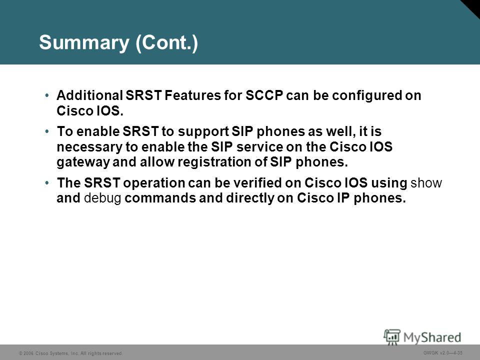 © 2006 Cisco Systems, Inc. All rights reserved. GWGK v2.04-35 Summary (Cont.) Additional SRST Features for SCCP can be configured on Cisco IOS. To enable SRST to support SIP phones as well, it is necessary to enable the SIP service on the Cisco IOS g
