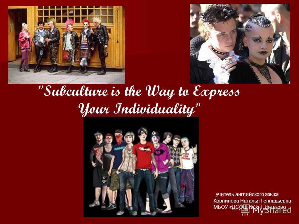 учитель английского языка Корнилова Наталья Геннадьевна МБОУ «ДСОШ 3» Г.Дятьково Subculture is the Way to Express Your Individuality