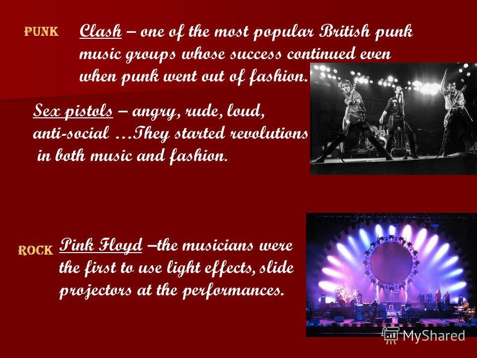 Punk Clash – one of the most popular British punk music groups whose success continued even when punk went out of fashion. Sex pistols – angry, rude, loud, anti-social …They started revolutions in both music and fashion. Rock Pink Floyd –the musician