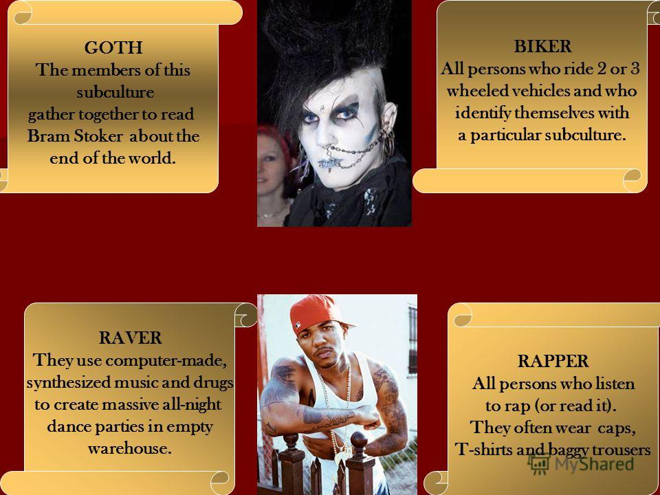 GOTH The members of this subculture gather together to read Bram Stoker about the end of the world. BIKER All persons who ride 2 or 3 wheeled vehicles and who identify themselves with a particular subculture. RAVER They use computer-made, synthesized