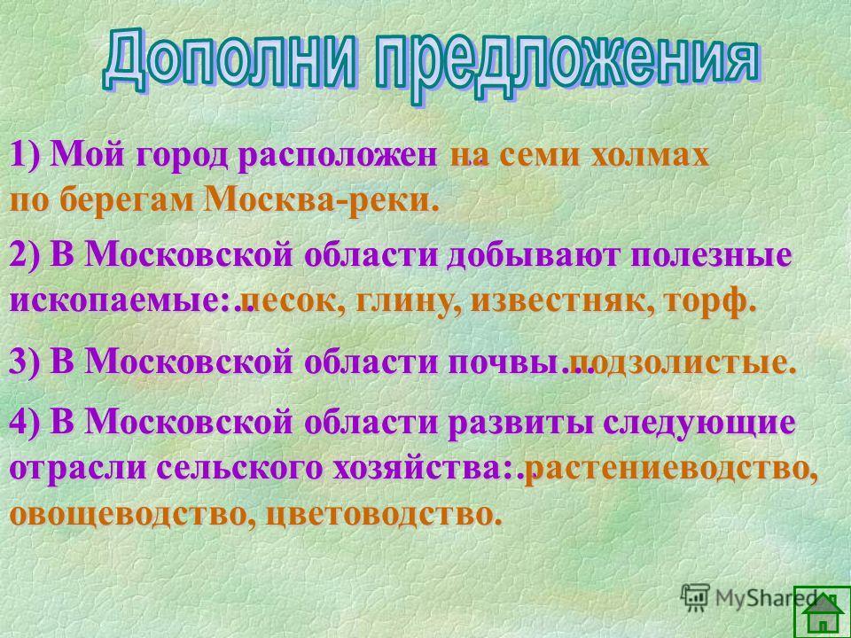 1) Мой город расположен … 1) Мой город расположен на семи холмах по берегам Москва-реки. 2) В Московской области добывают полезные ископаемые: песок, глину, известняк, торф. 2) В Московской области добывают полезные ископаемые… 3) В Московской област