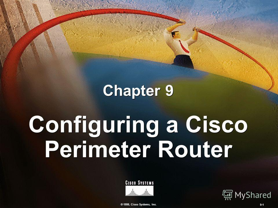 © 1999, Cisco Systems, Inc. 9-1 Configuring a Cisco Perimeter Router Chapter 9