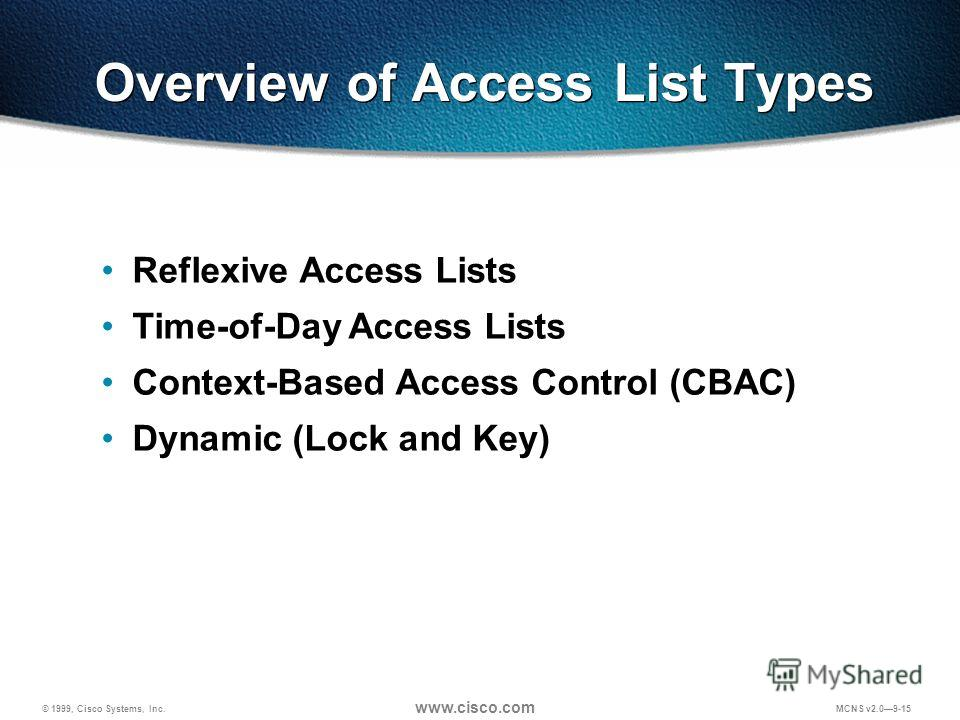 © 1999, Cisco Systems, Inc. www.cisco.com MCNS v2.09-15 Overview of Access List Types Reflexive Access Lists Time-of-Day Access Lists Context-Based Access Control (CBAC) Dynamic (Lock and Key)
