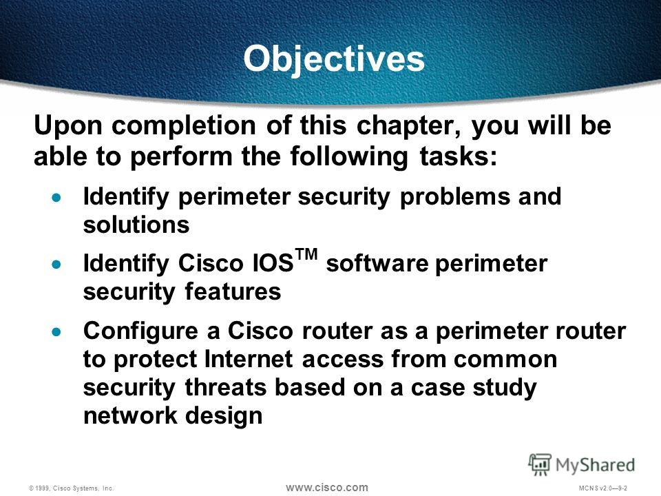 © 1999, Cisco Systems, Inc. www.cisco.com MCNS v2.09-2 Objectives Upon completion of this chapter, you will be able to perform the following tasks: Identify perimeter security problems and solutions Identify Cisco IOS TM software perimeter security f