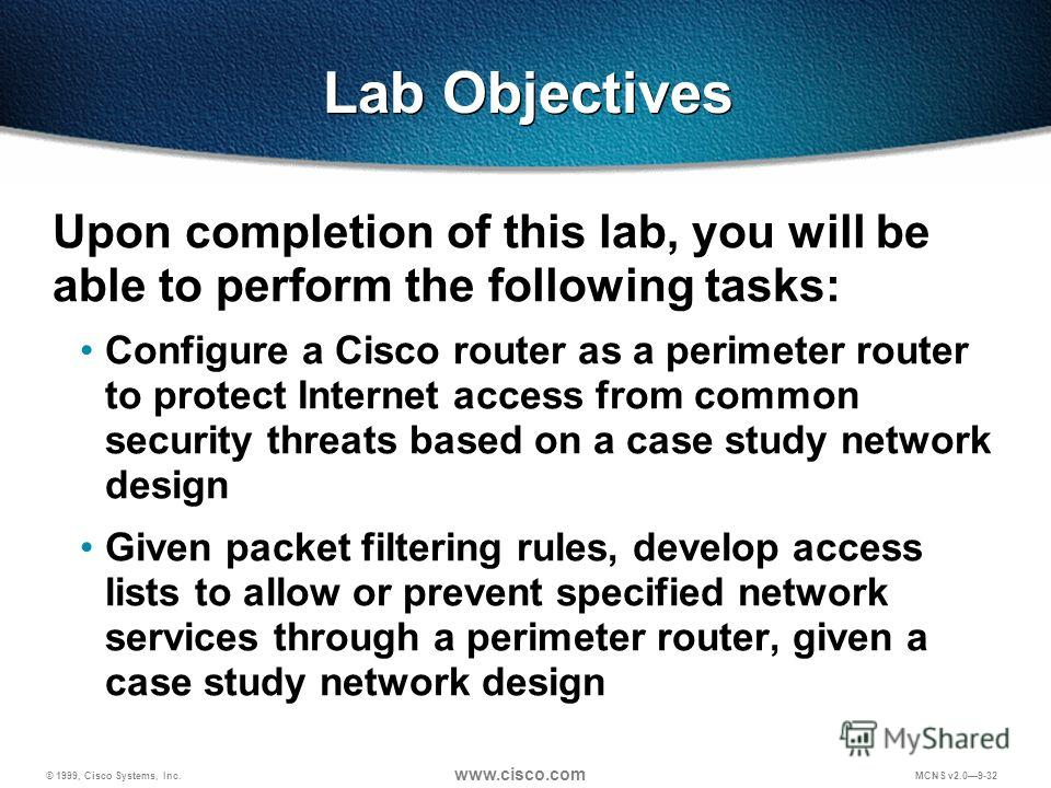 © 1999, Cisco Systems, Inc. www.cisco.com MCNS v2.09-32 Lab Objectives Upon completion of this lab, you will be able to perform the following tasks: Configure a Cisco router as a perimeter router to protect Internet access from common security threat
