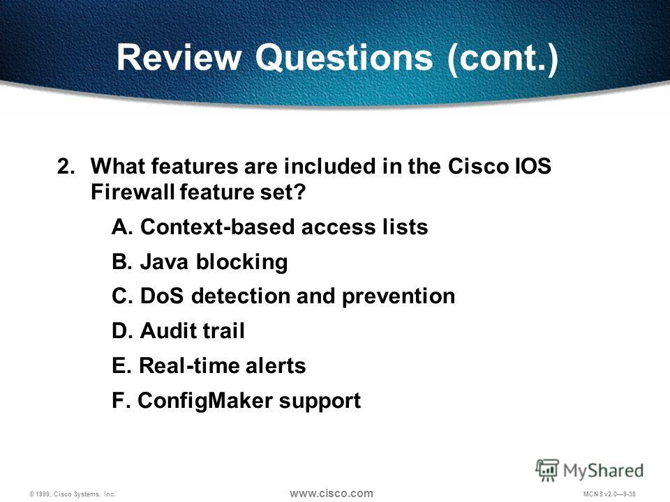 © 1999, Cisco Systems, Inc. www.cisco.com MCNS v2.09-38 Review Questions (cont.) 2. What features are included in the Cisco IOS Firewall feature set? A. Context-based access lists B. Java blocking C. DoS detection and prevention D. Audit trail E. Rea