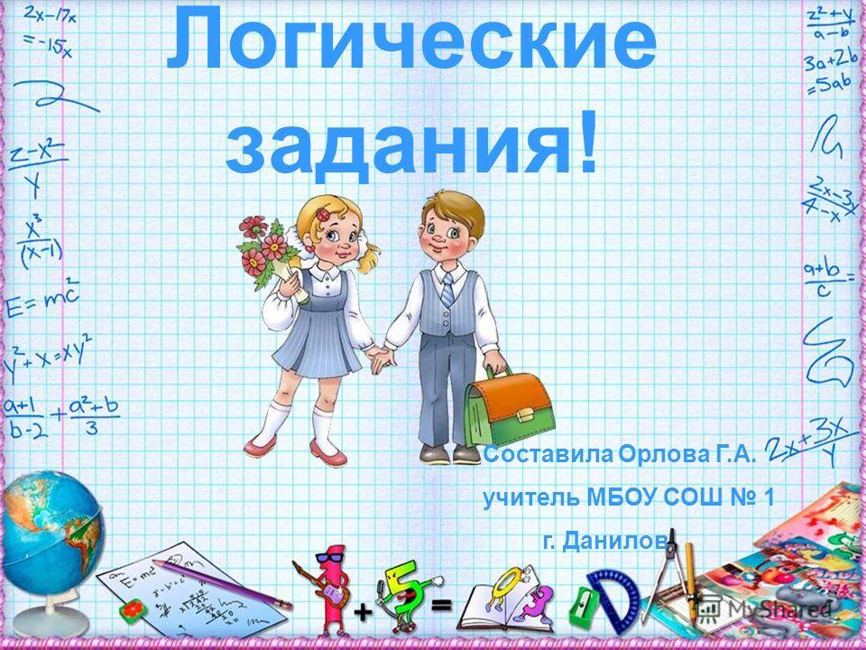 Логические задания! Составила Орлова Г.А. учитель МБОУ СОШ 1 г. Данилов