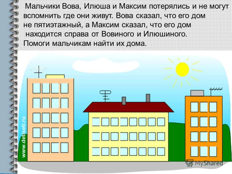 Мальчики Вова, Илюша и Максим потерялись и не могут вспомнить где они живут. Вова сказал, что его дом не пятиэтажный, а Максим сказал, что его дом находится справа от Вовиного и Илюшиного. Помоги мальчикам найти их дома.