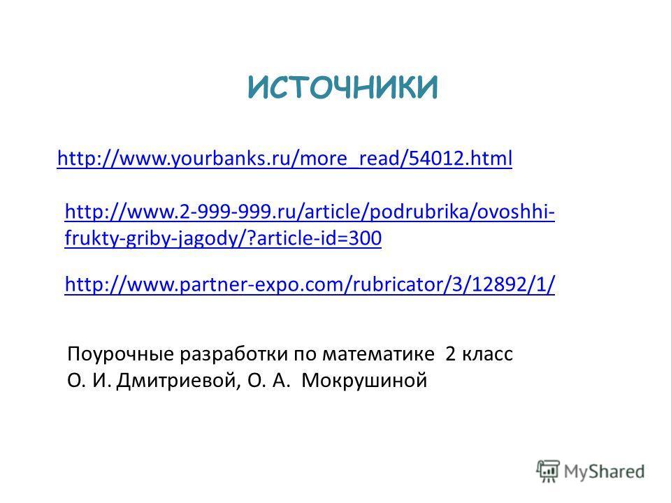 ИСТОЧНИКИ Поурочные разработки по математике 2 класс О. И. Дмитриевой, О. А. Мокрушиной http://www.yourbanks.ru/more_read/54012. html http://www.2-999-999.ru/article/podrubrika/ovoshhi- frukty-griby-jagody/?article-id=300 http://www.partner-expo.com/