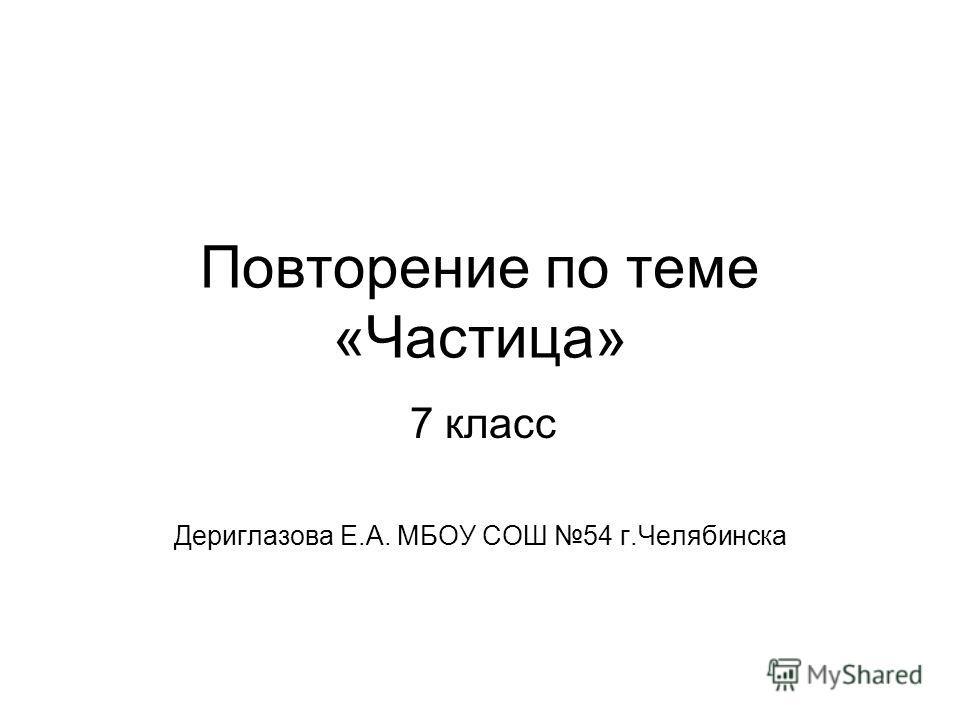 Повторение по теме «Частица» Дериглазова Е.А. МБОУ СОШ 54 г.Челябинска 7 класс