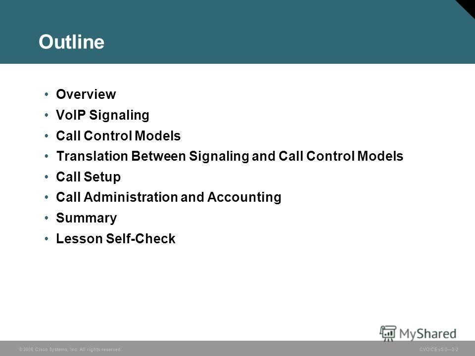 © 2006 Cisco Systems, Inc. All rights reserved. CVOICE v5.03-2 Outline Overview VoIP Signaling Call Control Models Translation Between Signaling and Call Control Models Call Setup Call Administration and Accounting Summary Lesson Self-Check