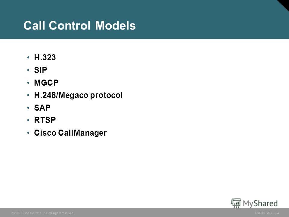 © 2006 Cisco Systems, Inc. All rights reserved. CVOICE v5.03-4 Call Control Models H.323 SIP MGCP H.248/Megaco protocol SAP RTSP Cisco CallManager