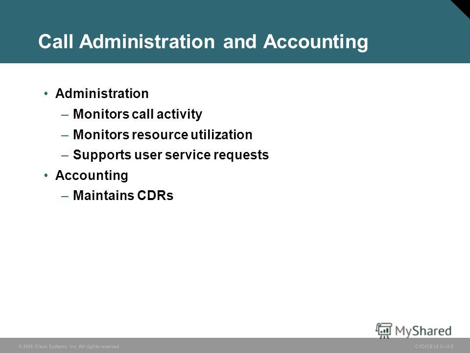 © 2006 Cisco Systems, Inc. All rights reserved. CVOICE v5.03-8 Call Administration and Accounting Administration –Monitors call activity –Monitors resource utilization –Supports user service requests Accounting –Maintains CDRs