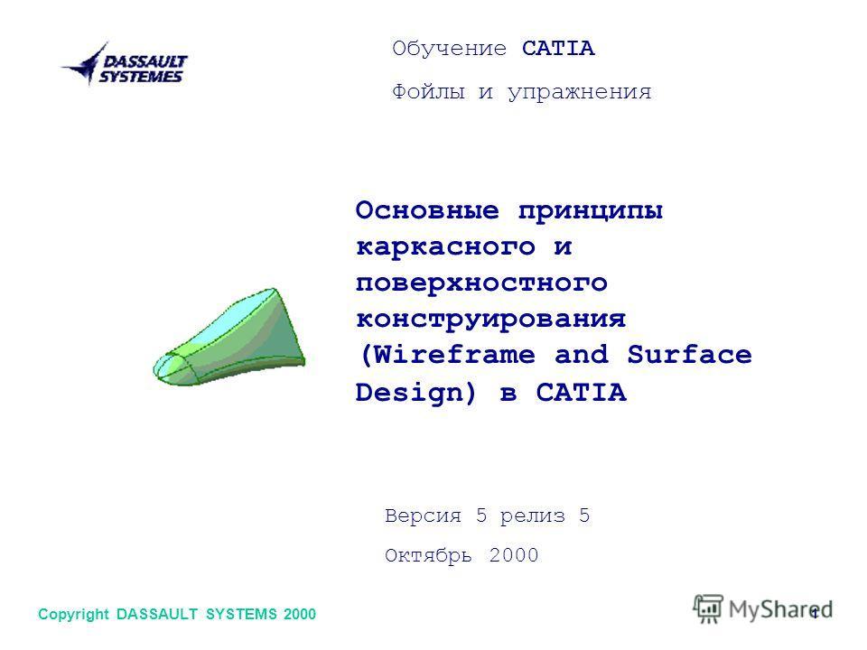 Обучение CATIA Фойлы и упражнения Основные принципы каркасного и поверхностного конструирования (Wireframe and Surface Design) в CATIA Версия 5 релиз 5 Октябрь 2000 1 Copyright DASSAULT SYSTEMS 2000