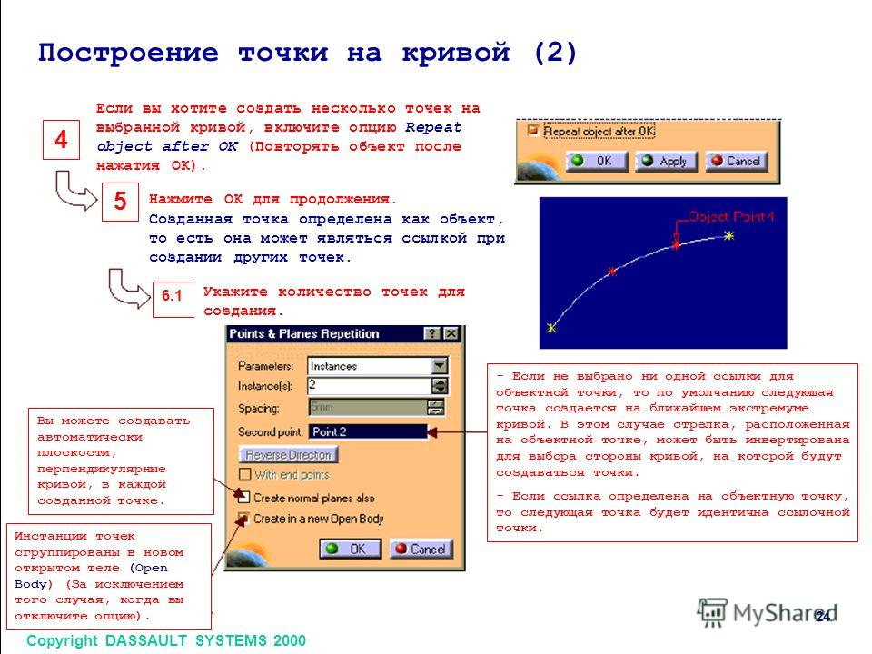 Copyright DASSAULT SYSTEMS 2000 24 4 5 6.1 Построение точки на кривой (2) Если вы хотите создать несколько точек на выбранной кривой, включите опцию Repeat object after OK (Повторять объект после нажатия ОК). Нажмите ОК для продолжения. Созданная точ