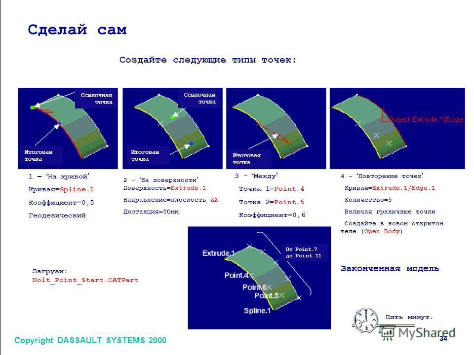 Copyright DASSAULT SYSTEMS 2000 3434 Сделай сам Создайте следующие типы точек: Ссылочная точка Итоговая точка Ссылочная точка Итоговая точка 1 – На кривой Кривая=Spline.1 Коэффициент=0,5 Геодезический 2 - На поверхности Поверхность=Extrude.1 Направле