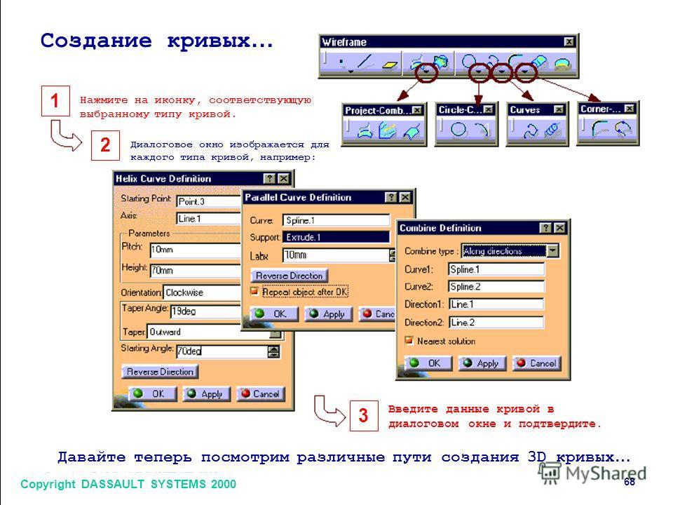 1 2 3 Copyright DASSAULT SYSTEMS 2000 68 Создание кривых … Нажмите на иконку, соответствующую выбранному типу кривой. Диалоговое окно изображается для каждого типа кривой, например: Введите данные кривой в диалоговом окне и подтвердите. Давайте тепер