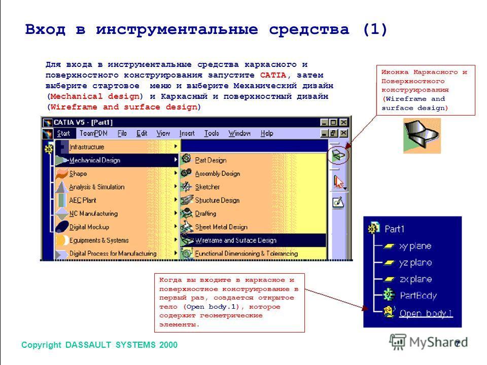 Вход в инструментальные средства (1) Copyright DASSAULT SYSTEMS 2000 7 Для входа в инструментальные средства каркасного и поверхностного конструирования запустите CATIA, затем выберите стартовое меню и выберите Механический дизайн (Mechanical design)