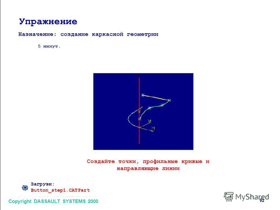 Copyright DASSAULT SYSTEMS 2000 92 Упражнение Назначение: создание каркасной геометрии 5 минут. Создайте точки, профильные кривые и направляющие линии Загрузи: Button_step1.CATPart