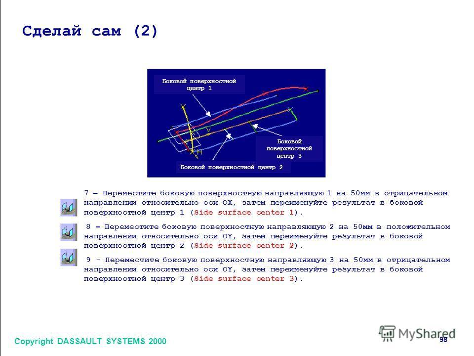 Copyright DASSAULT SYSTEMS 2000 98 Сделай сам (2) Боковой поверхностной центр 1 Боковой поверхностной центр 2 Боковой поверхностной центр 3 7 – Переместите боковую поверхностную направляющую 1 на 50 мм в отрицательном направлении относительно оси OX,