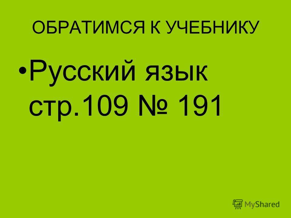 ОБРАТИМСЯ К УЧЕБНИКУ Русский язык стр.109 191