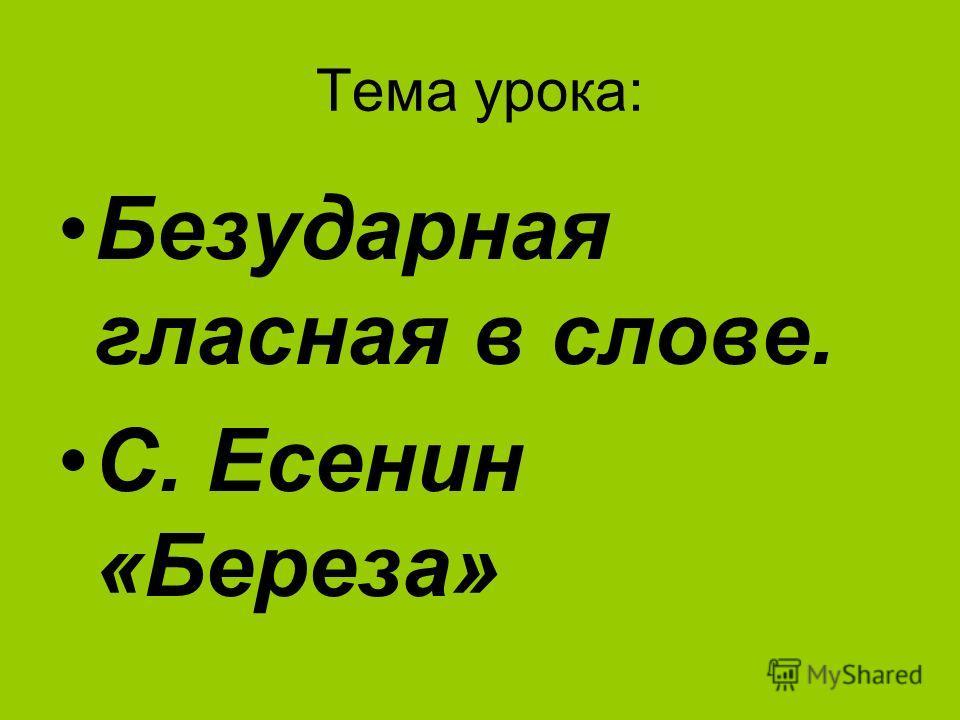 Тема урока: Безударная гласная в слове. С. Есенин «Береза»
