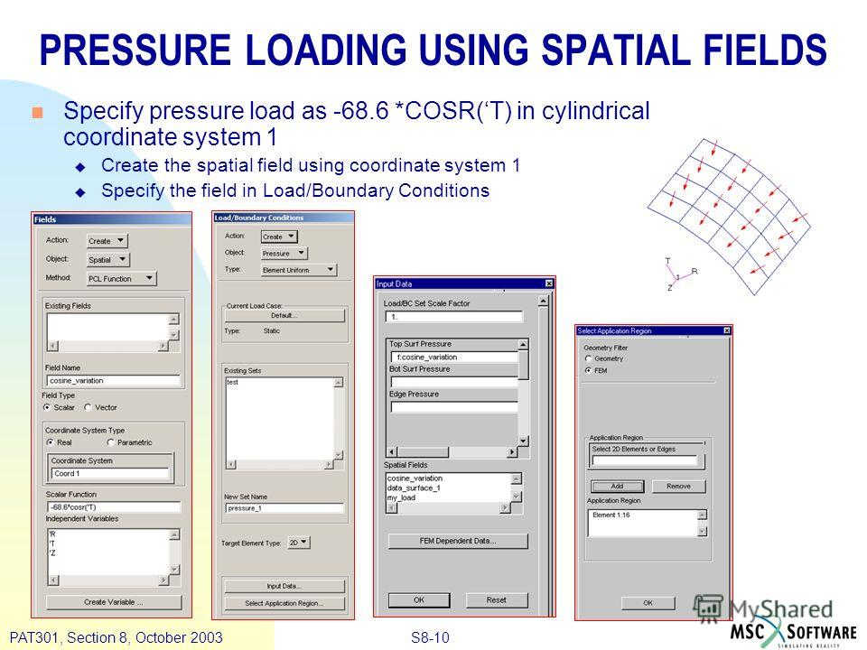 S8-10PAT301, Section 8, October 2003 PRESSURE LOADING USING SPATIAL FIELDS n Specify pressure load as -68.6 *COSR(T) in cylindrical coordinate system 1 u Create the spatial field using coordinate system 1 u Specify the field in Load/Boundary Conditio
