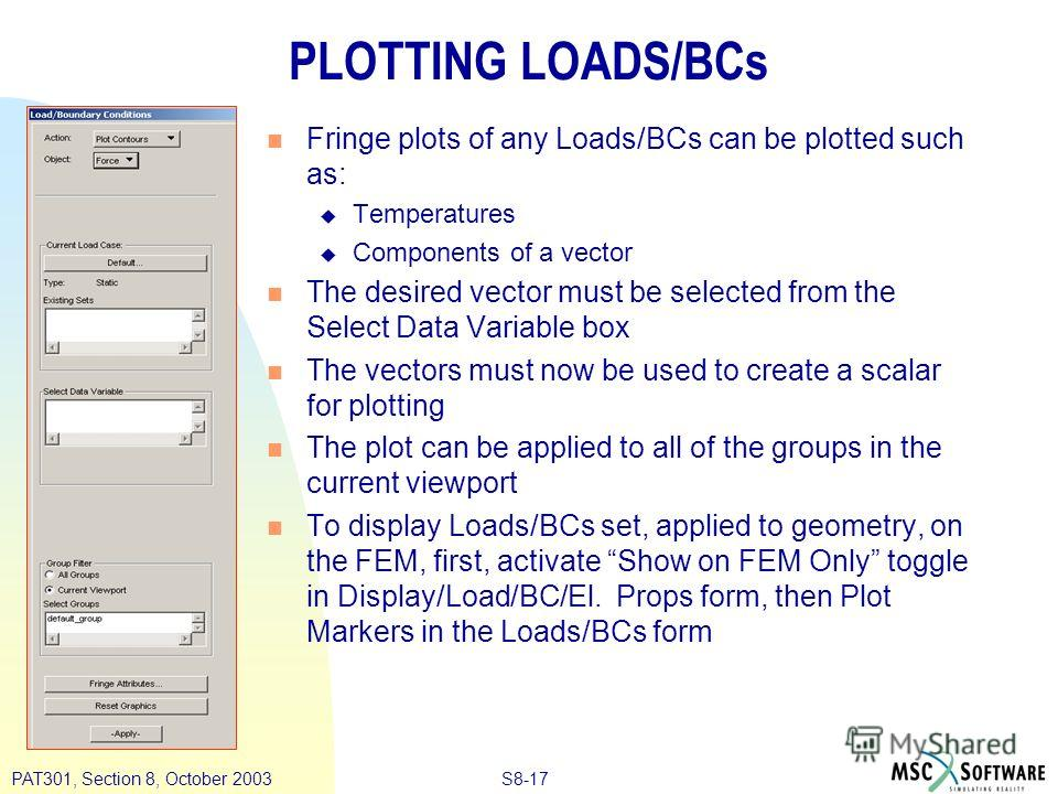 S8-17PAT301, Section 8, October 2003 PLOTTING LOADS/BCs n Fringe plots of any Loads/BCs can be plotted such as: u Temperatures u Components of a vector n The desired vector must be selected from the Select Data Variable box n The vectors must now be