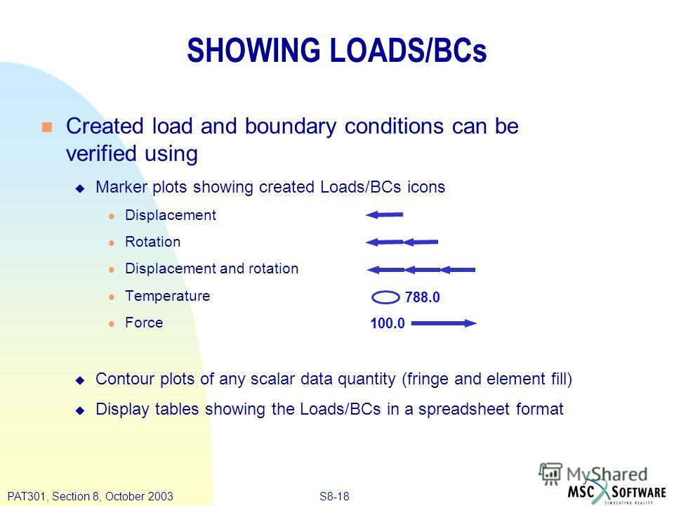 S8-18PAT301, Section 8, October 2003 n Created load and boundary conditions can be verified using u Marker plots showing created Loads/BCs icons l Displacement l Rotation l Displacement and rotation l Temperature l Force u Contour plots of any scalar