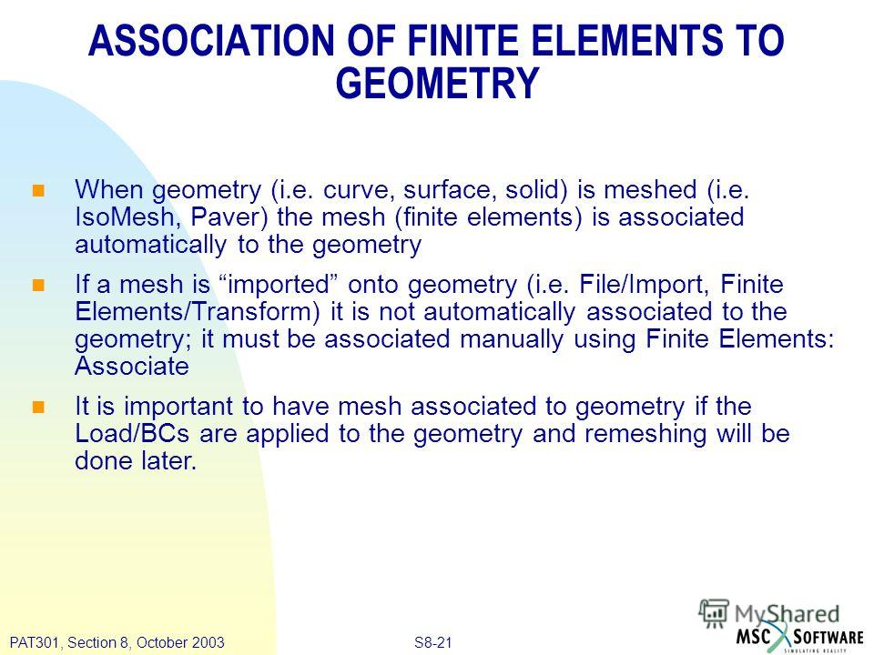 S8-21PAT301, Section 8, October 2003 ASSOCIATION OF FINITE ELEMENTS TO GEOMETRY When geometry (i.e. curve, surface, solid) is meshed (i.e. IsoMesh, Paver) the mesh (finite elements) is associated automatically to the geometry If a mesh is imported on