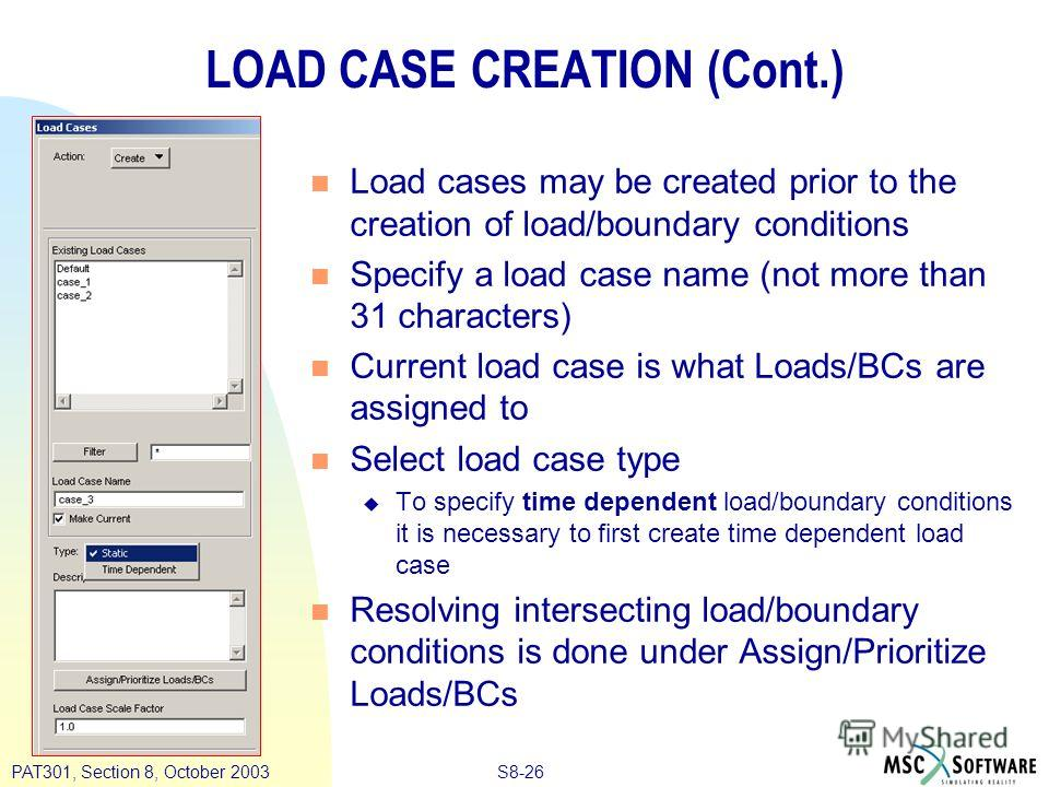 S8-26PAT301, Section 8, October 2003 LOAD CASE CREATION (Cont.) n Load cases may be created prior to the creation of load/boundary conditions n Specify a load case name (not more than 31 characters) n Current load case is what Loads/BCs are assigned