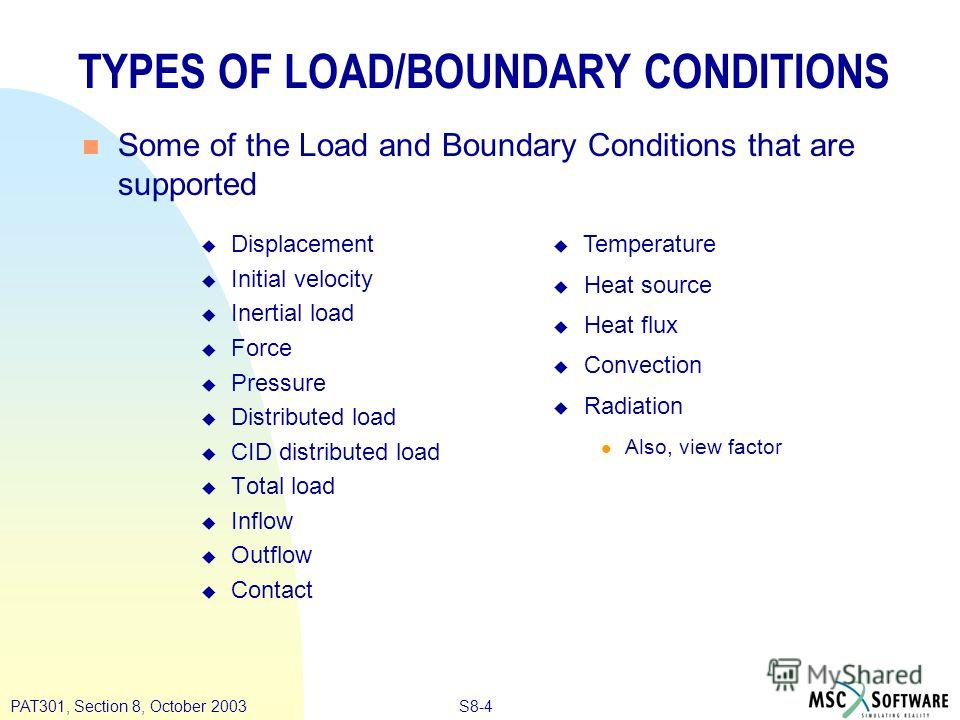 S8-4PAT301, Section 8, October 2003 TYPES OF LOAD/BOUNDARY CONDITIONS n Some of the Load and Boundary Conditions that are supported u Displacement u Initial velocity u Inertial load u Force u Pressure u Distributed load u CID distributed load u Total