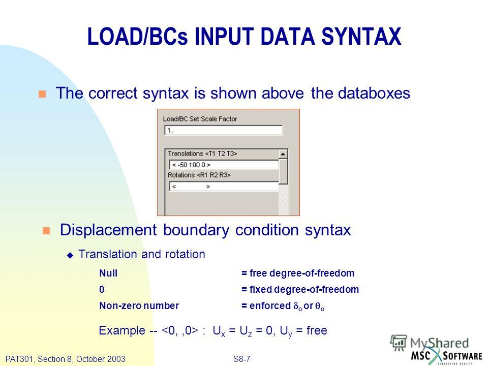 S8-7PAT301, Section 8, October 2003 n Displacement boundary condition syntax u Translation and rotation LOAD/BCs INPUT DATA SYNTAX n The correct syntax is shown above the databoxes Null= free degree-of-freedom 0= fixed degree-of-freedom Non-zero numb