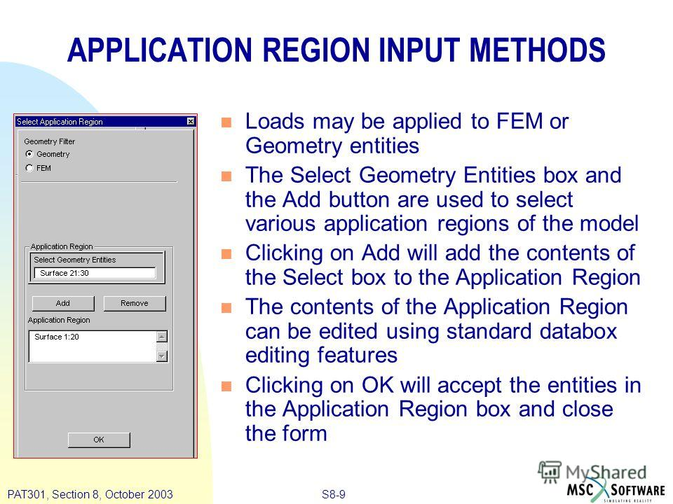 S8-9PAT301, Section 8, October 2003 APPLICATION REGION INPUT METHODS n Loads may be applied to FEM or Geometry entities n The Select Geometry Entities box and the Add button are used to select various application regions of the model n Clicking on Ad