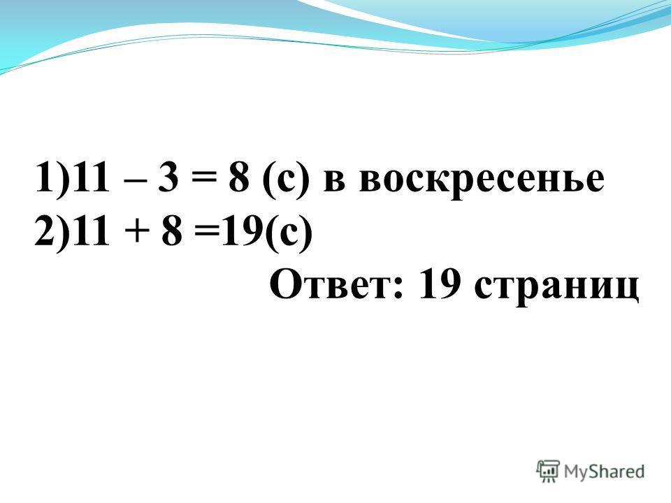 1)11 – 3 = 8 (с) в воскресенье 2)11 + 8 =19(с) Ответ: 19 страниц