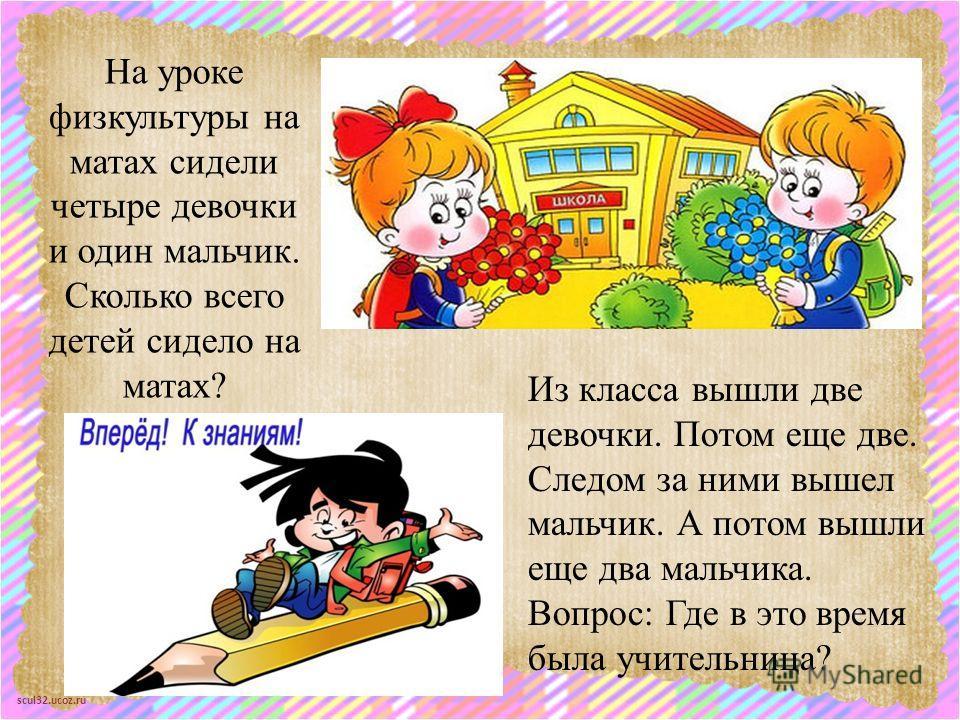 scul32.ucoz.ru На уроке физкультуры на матах сидели четыре девочки и один мальчик. Сколько всего детей сидело на матах? Из класса вышли две девочки. Потом еще две. Следом за ними вышел мальчик. А потом вышли еще два мальчика. Вопрос: Где в это врем