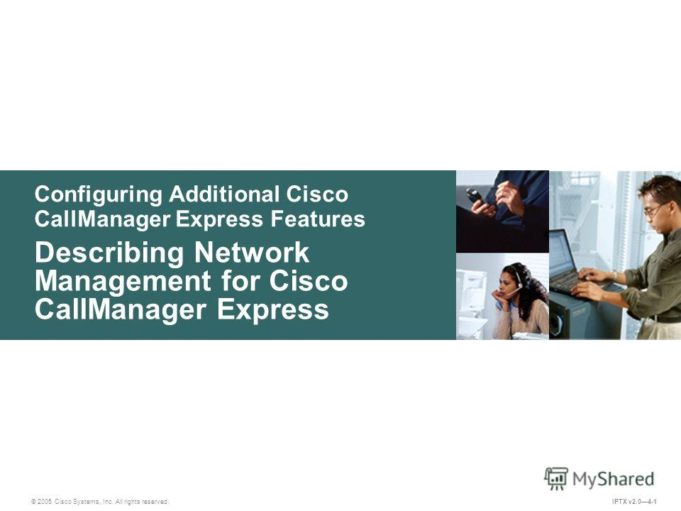© 2005 Cisco Systems, Inc. All rights reserved. IPTX v2.04-1 Configuring Additional Cisco CallManager Express Features Describing Network Management for Cisco CallManager Express