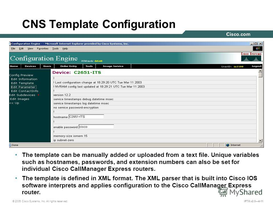 © 2005 Cisco Systems, Inc. All rights reserved. IPTX v2.04-11 CNS Template Configuration The template can be manually added or uploaded from a text file. Unique variables such as hostnames, passwords, and extension numbers can also be set for individ