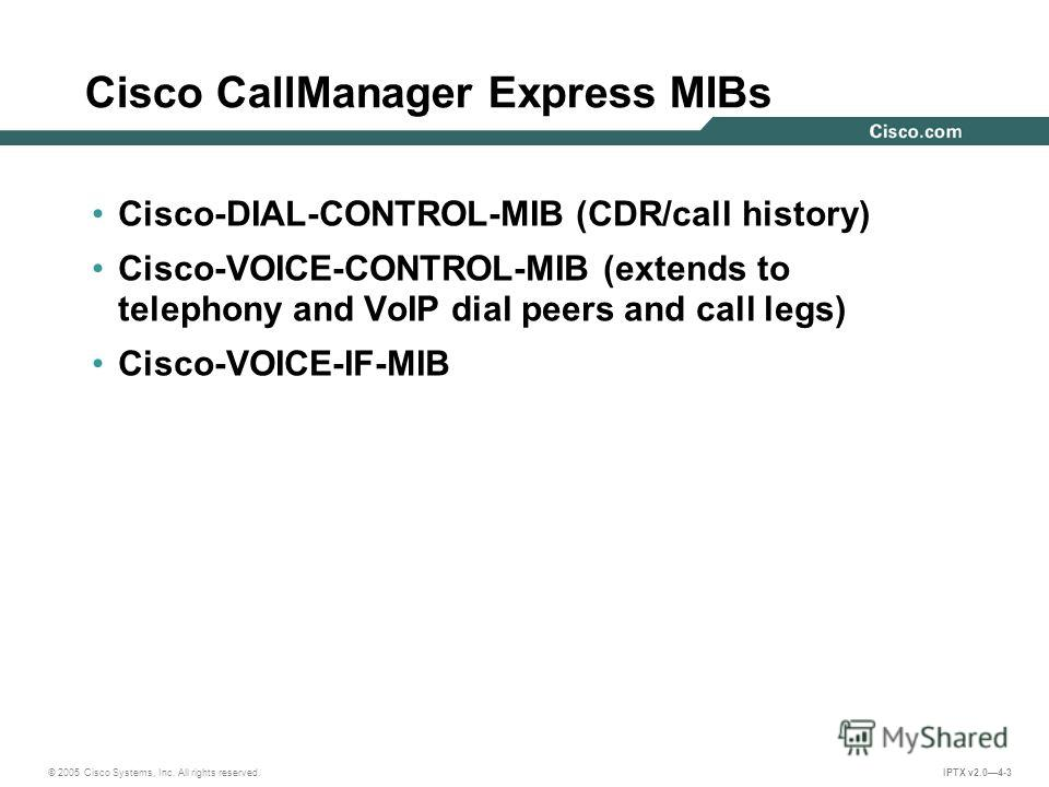 © 2005 Cisco Systems, Inc. All rights reserved. IPTX v2.04-3 Cisco CallManager Express MIBs Cisco-DIAL-CONTROL-MIB (CDR/call history) Cisco-VOICE-CONTROL-MIB (extends to telephony and VoIP dial peers and call legs) Cisco-VOICE-IF-MIB