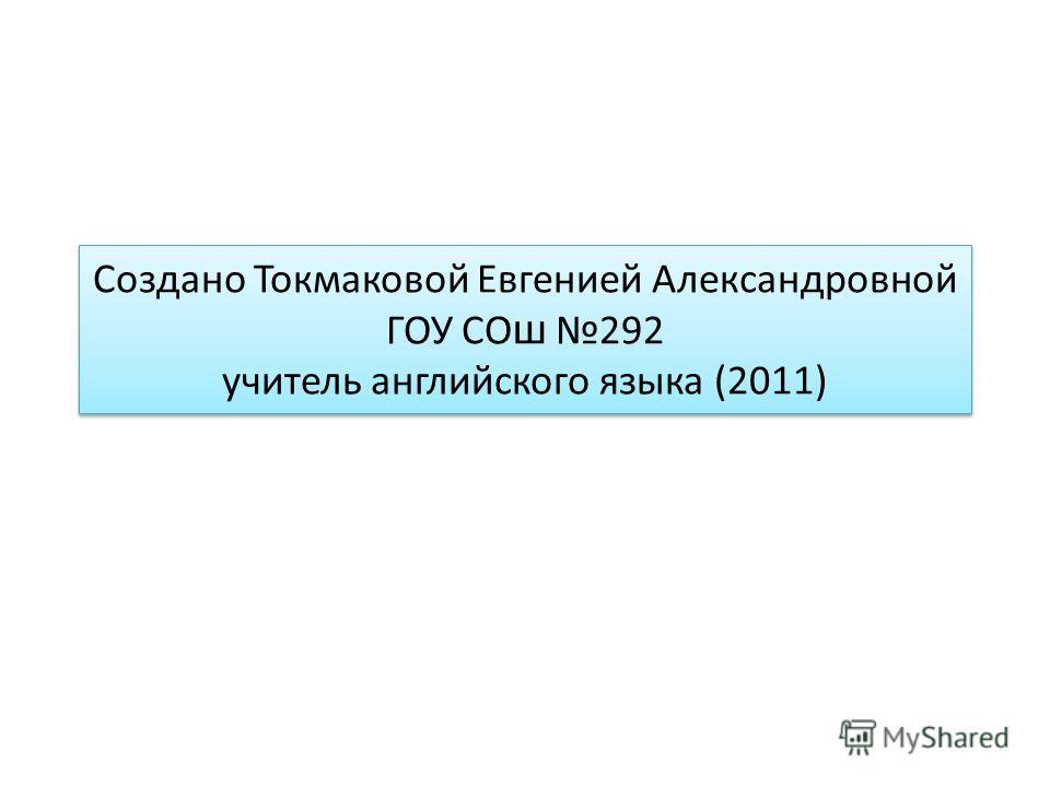 Создано Токмаковой Евгенией Александровной ГОУ СО ш 292 учитель английского языка (2011)