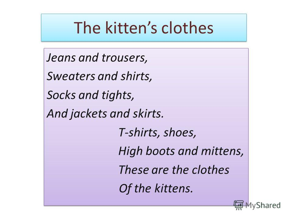 The kittens clothes Jeans and trousers, Sweaters and shirts, Socks and tights, And jackets and skirts. T-shirts, shoes, High boots and mittens, These are the clothes Of the kittens. Jeans and trousers, Sweaters and shirts, Socks and tights, And jacke