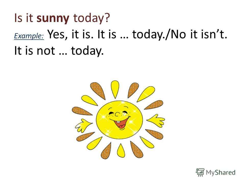 Is it sunny today? Example: Yes, it is. It is … today./No it isnt. It is not … today.