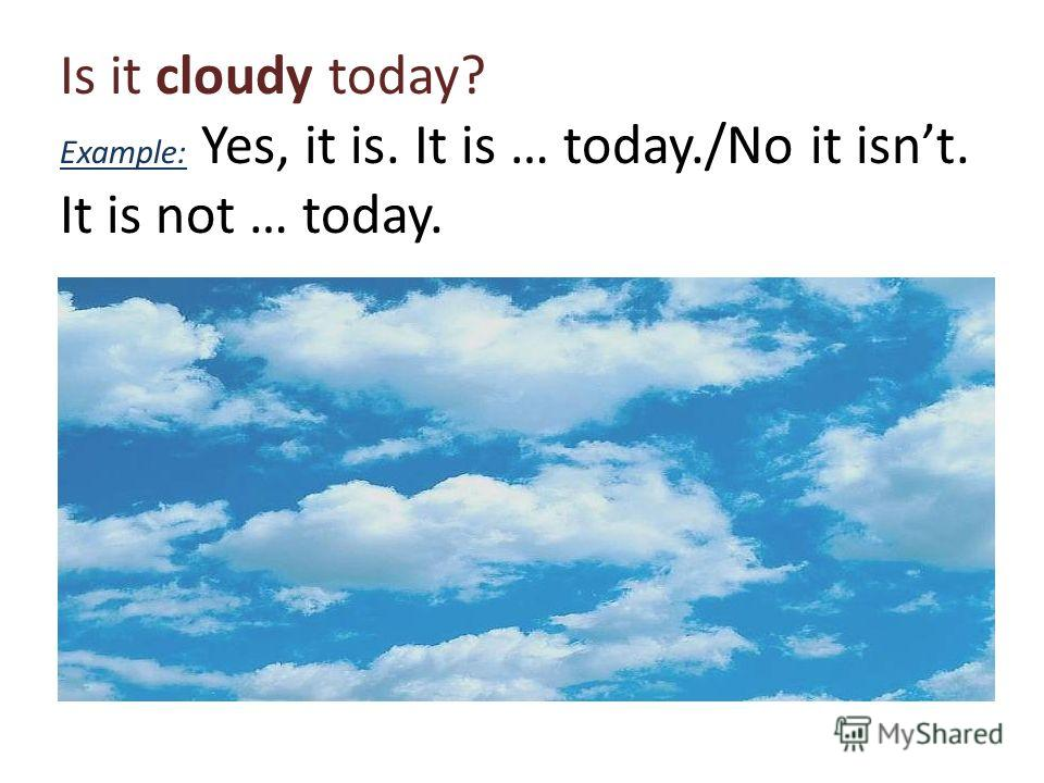 Is it cloudy today? Example: Yes, it is. It is … today./No it isnt. It is not … today.